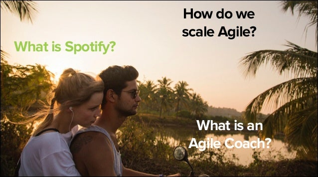 What is Spotify?  How do we scale Agile?  What is an  Agile Coach?  3