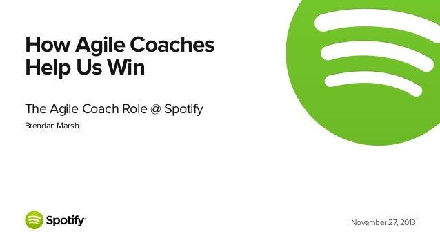 How Agile Coaches Help Us Win The Agile Coach Role @ Spotify Brendan Marsh  November 27, 2013