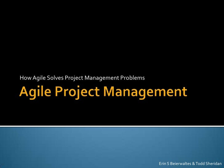 How Agile Solves Project Management Problems                                               Erin S Beierwaltes & Todd Sheri...