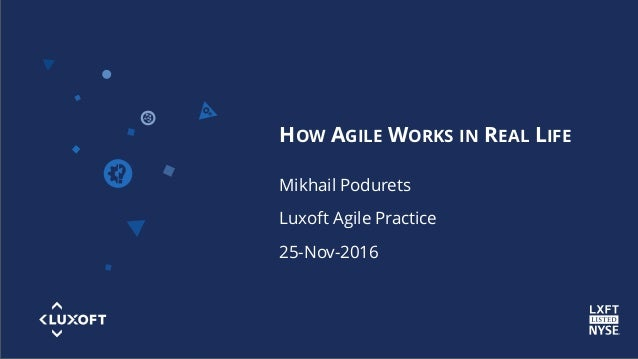 www.luxoft.com HOW AGILE WORKS IN REAL LIFE Mikhail Podurets Luxoft Agile Practice 25-Nov-2016
