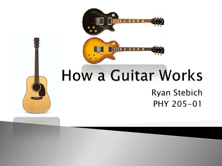 How a Guitar Works<br />Ryan Stebich<br />PHY 205-01<br />