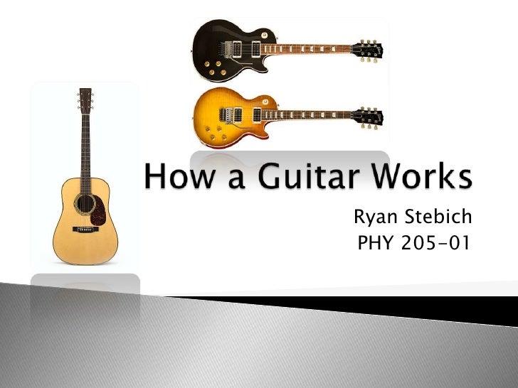 How a Guitar Works<br />Ryan Stebich<br />PHY 205-01<br />