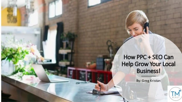 How PPC + SEO Can Help Grow Your Local Business! By: Greg Kristan