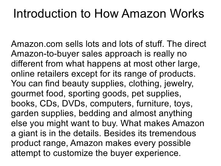 Introduction to How Amazon Works  Amazon.com sells lots and lots of stuff. The direct Amazon-to-buyer sales approach is re...