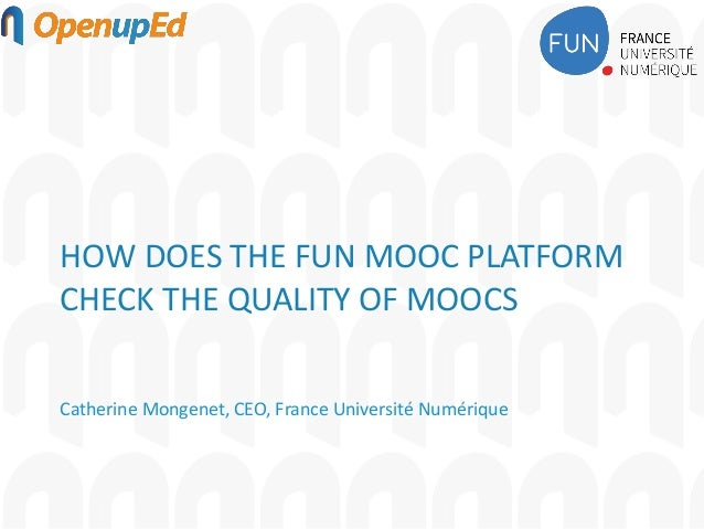 HOW DOES THE FUN MOOC PLATFORM CHECK THE QUALITY OF MOOCS Catherine Mongenet, CEO, France Université Numérique