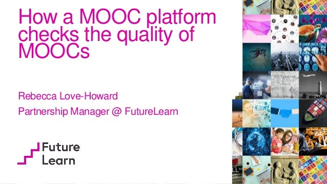 How a MOOC platform checks the quality of MOOCs Rebecca Love-Howard Partnership Manager @ FutureLearn