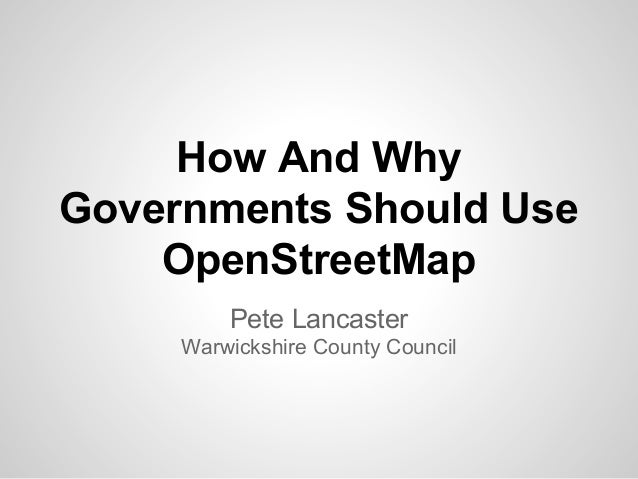 How And Why Governments Should Use OpenStreetMap Pete Lancaster Warwickshire County Council