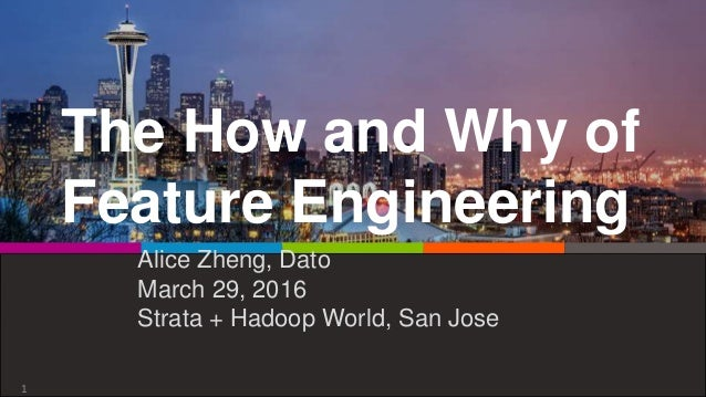 The How and Why of Feature Engineering Alice Zheng, Dato March 29, 2016 Strata + Hadoop World, San Jose 1