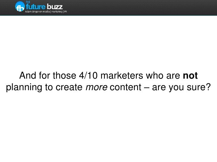 And for those 4/10 marketers who are not planning to create more content – are you sure?<br />