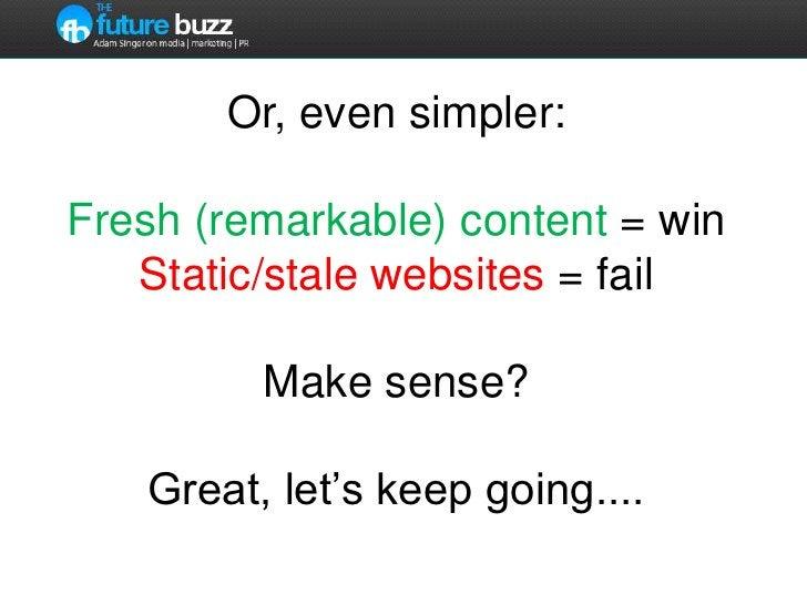 Or, even simpler:Fresh (remarkable) content = winStatic/stale websites = failMake sense?  Great, let's keep going....<br />