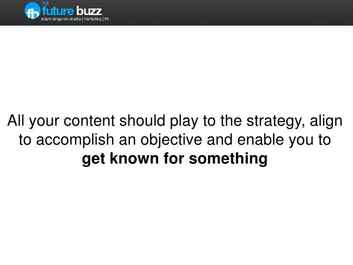 All your content should play to the strategy, align to accomplish an objective and enable you to get known for something<b...