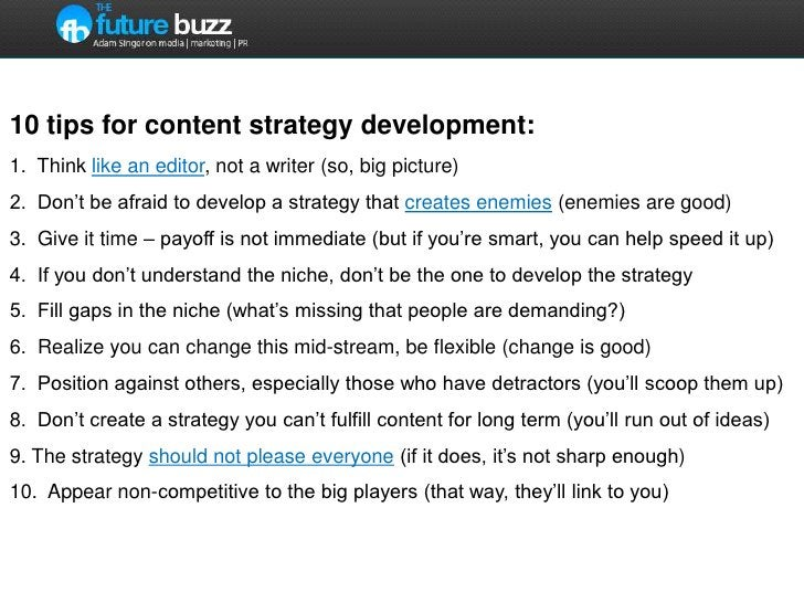 10 tips for content strategy development:1.  Think like an editor, not a writer (so, big picture)2.  Don't be afraid to de...