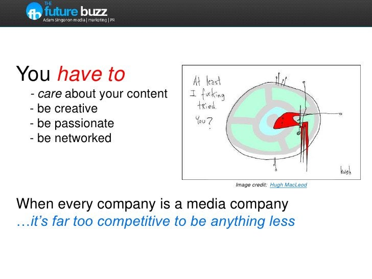 You haveto     - care about your content    - be creative    - be passionate    - be networkedWhen every company is a medi...