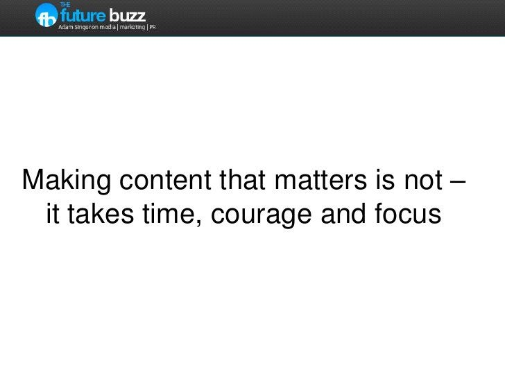 Making content that matters is not – ittakes time, courage and focus<br />
