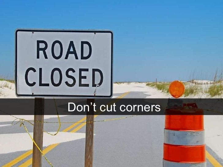 Don't cut corners<br />
