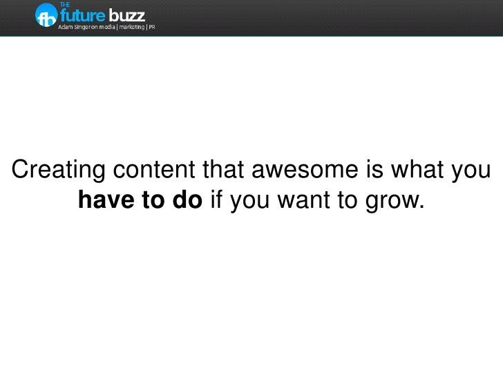 Creating content that awesome is what you have to do if you want to grow.<br />