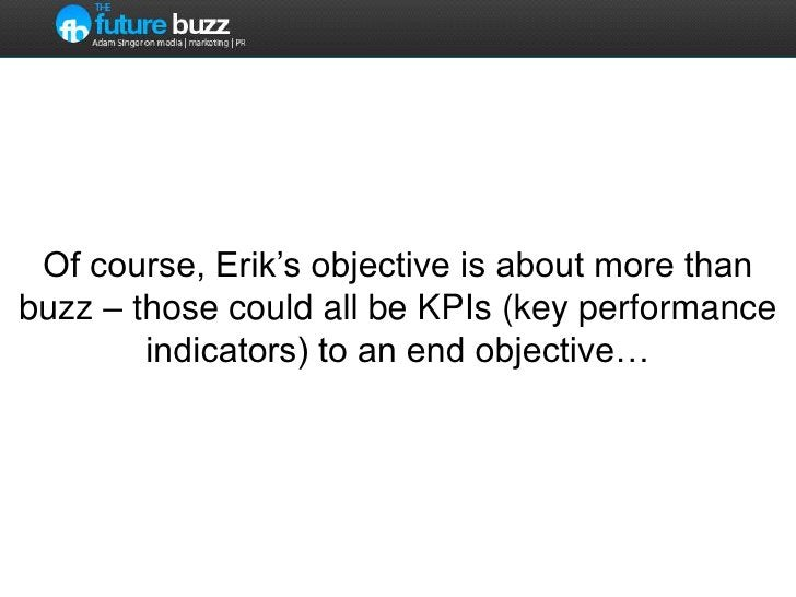Of course, Erik's objective is about more than buzz – those could all be KPIs (key performance indicators) to an end objec...