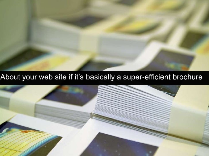 About your web site if it's basically a super-efficient brochure<br />