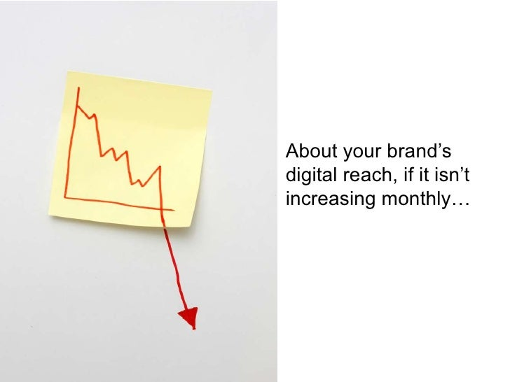 About your brand's digital reach, if it isn't increasing monthly…<br />