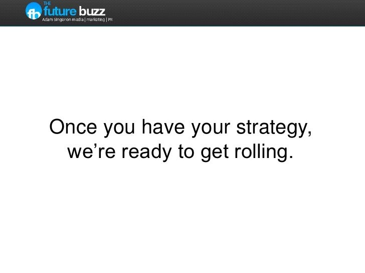 Once you have your strategy, we're ready to get rolling.    <br />