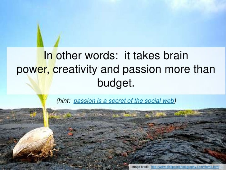 In other words:  it takes brain power, creativity and passion more than budget.(hint:  passion is a secret of the social w...