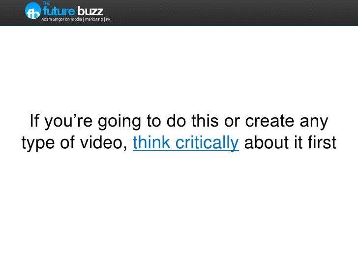 If you're going to do this or create any type of video, think critically about it first<br />