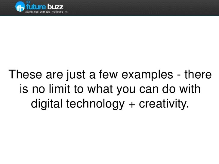 These are just a few examples - there is no limit to what you can do with digital technology + creativity.<br />