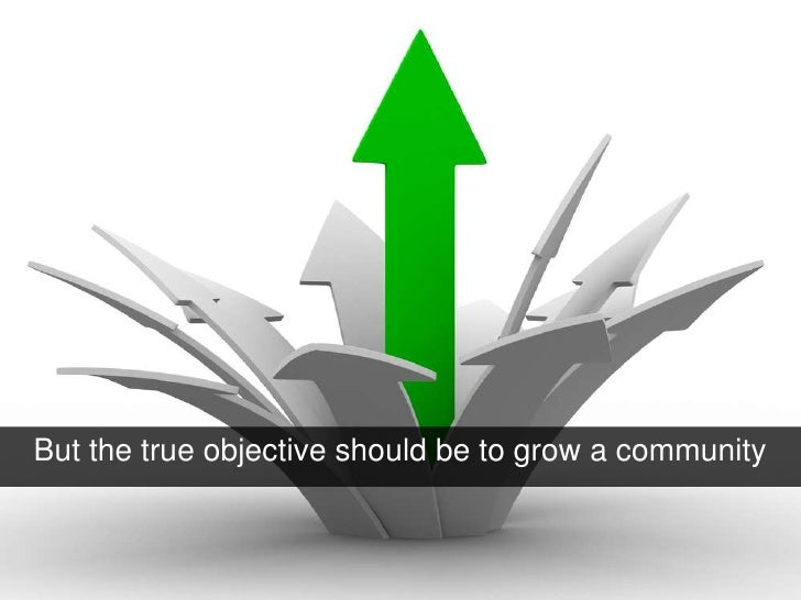 But the true objective should be to grow a community<br />
