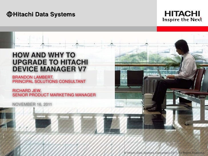 HOW AND WHY TOUPGRADE TO HITACHIDEVICE MANAGER V7BRANDON LAMBERT,PRINCIPAL SOLUTIONS CONSULTANTRICHARD JEW,SENIOR PRODUCT ...