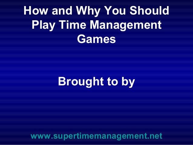 How and Why You Should Play Time Management         Games      Brought to by www.supertimemanagement.net