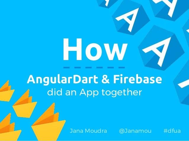 How AngularDart & Firebase did an App together Jana Moudra @Janamou #dfua