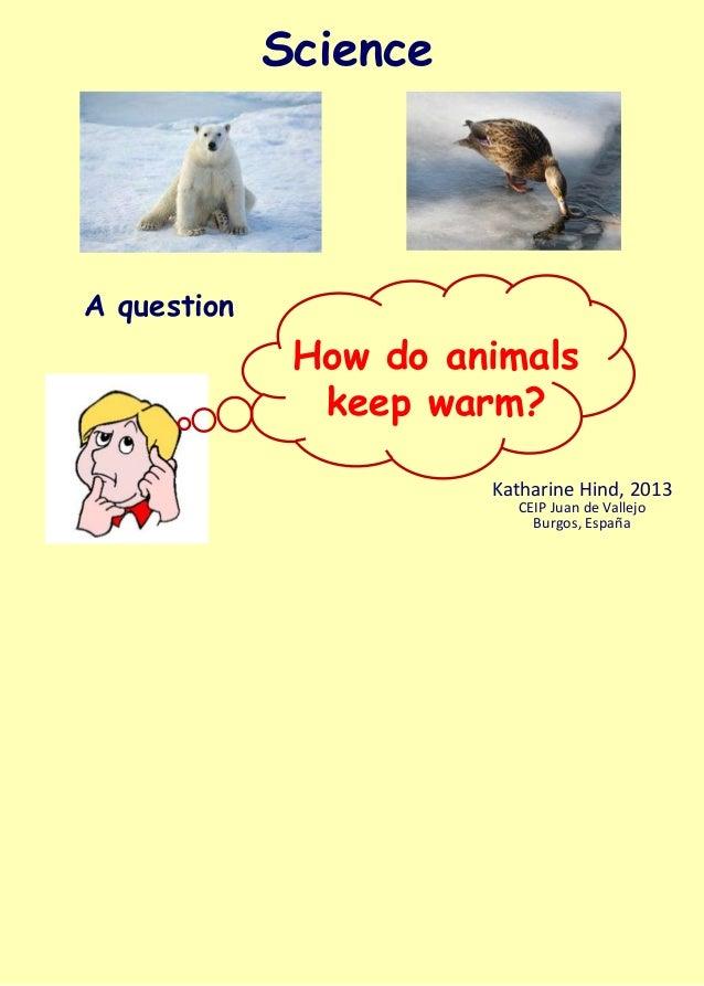 ScienceA question              How do animals               keep warm?                       Katharine Hind, 2013         ...