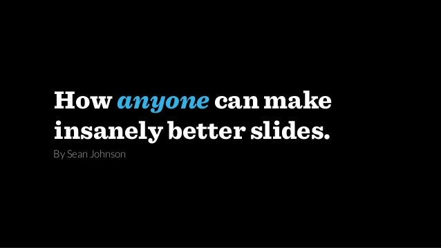 How anyone can make insanely better slides. By Sean Johnson