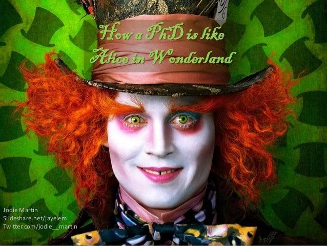 How a PhD is like                            Alice in WonderlandJodie MartinSlideshare.net/jayelemTwitter.com/jodie__martin