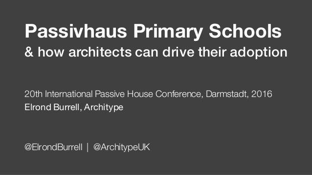 Passivhaus Primary Schools 20th International Passive House Conference, Darmstadt, 2016 Elrond Burrell, Architype @ElrondB...