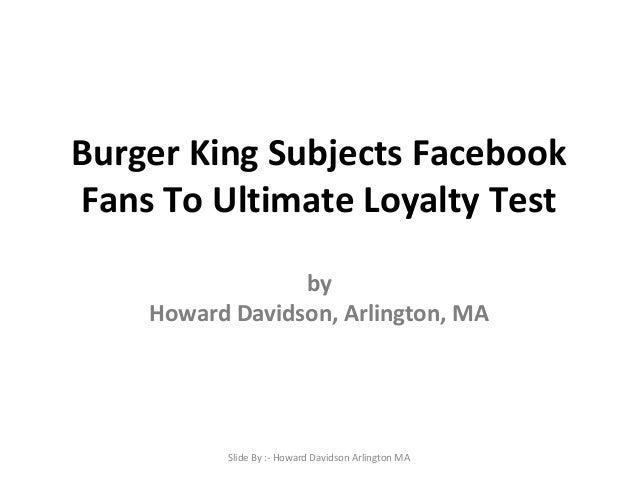 Burger King Subjects Facebook Fans To Ultimate Loyalty Test by Howard Davidson, Arlington, MA  Slide By :- Howard Davidson...