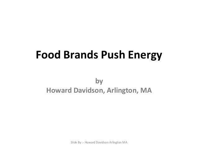 Food Brands Push Energy by Howard Davidson, Arlington, MA  Slide By :- Howard Davidson Arlington MA