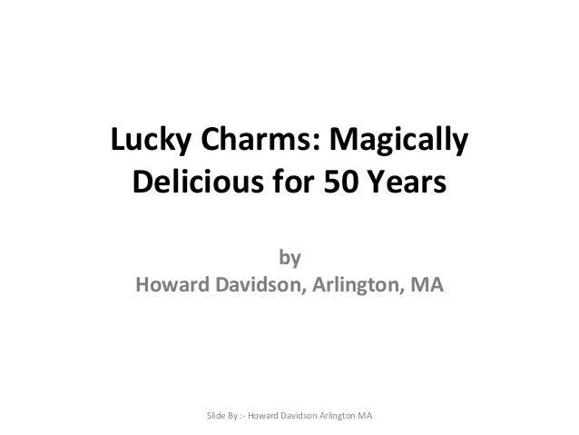 Lucky Charms: Magically Delicious for 50 Years by Howard Davidson, Arlington, MA  Slide By :- Howard Davidson Arlington MA