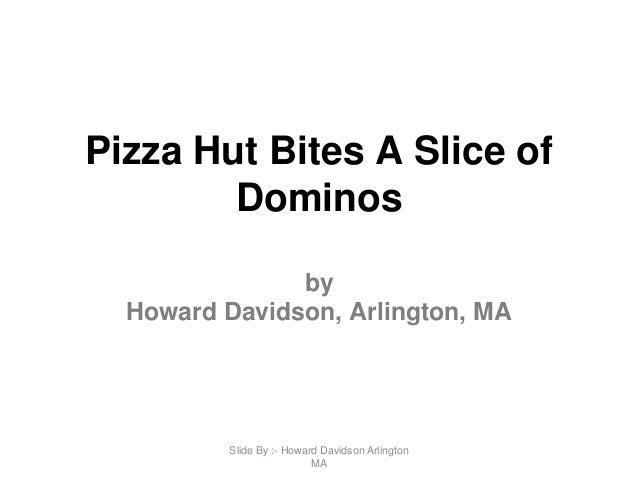 Pizza Hut Bites A Slice of Dominos by Howard Davidson, Arlington, MA Slide By :- Howard Davidson Arlington MA