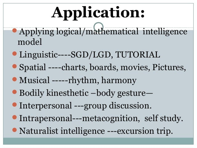 multiple intelligence theory and its application Multiple intelligences: gardner's theory amy c brualdi eric/ae arguing that reason, intelligence, logic, knowledge are not synomous , howard gardner (1983) proposed a new view of intelligence that is rapidly being incorporated in school curricula.