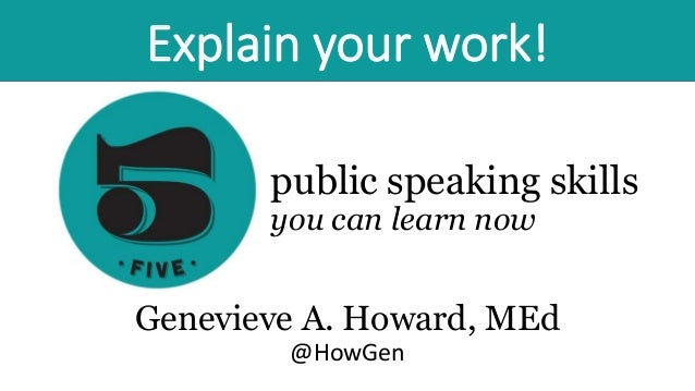 public speaking skills you can learn now Genevieve A. Howard, MEd @HowGen Explain your work!