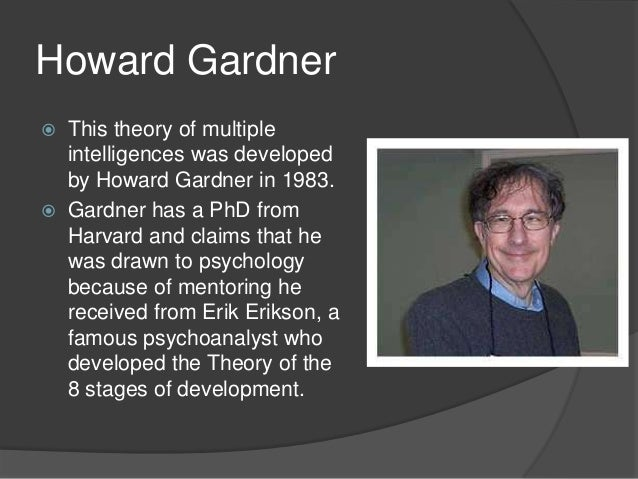 howard gardner the theory of multiple intelligences essay Psychologist howard gardner produced the multiple intelligence theory according to howard gardner's theory of multiple intelligences in his essay a rounded version: essay on multiple intelligences - multiple intelligences in howard gardner's frames of mind.
