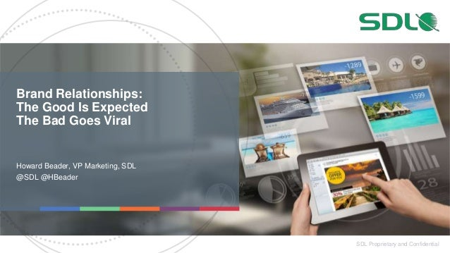 SDL Proprietary and Confidential Brand Relationships: The Good Is Expected The Bad Goes Viral Howard Beader, VP Marketing,...