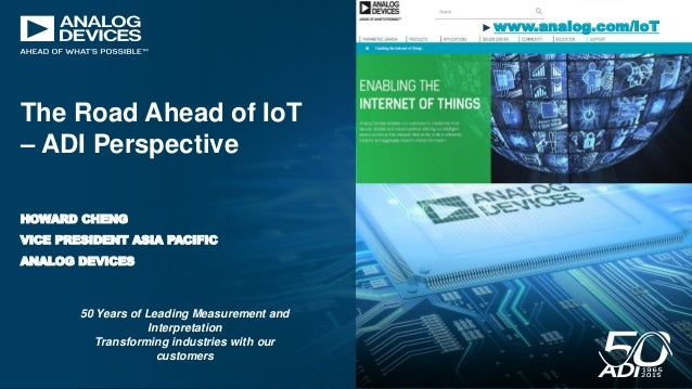 HOWARD CHENG VICE PRESIDENT ASIA PACIFIC ANALOG DEVICES The Road Ahead of IoT – ADI Perspective 50 Years of Leading Measur...