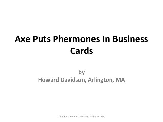 Axe Puts Phermones In Business Cards by Howard Davidson, Arlington, MA Slide By :- Howard Davidson Arlington MA