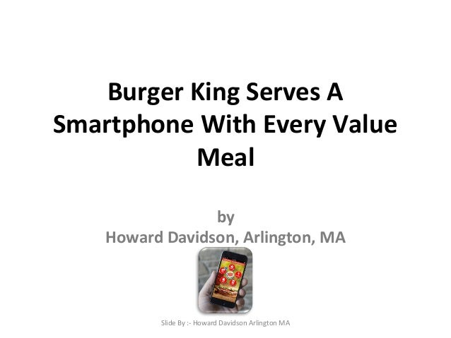 Burger King Serves A  Smartphone With Every Value  Meal  by  Howard Davidson, Arlington, MA  Slide By :- Howard Davidson A...