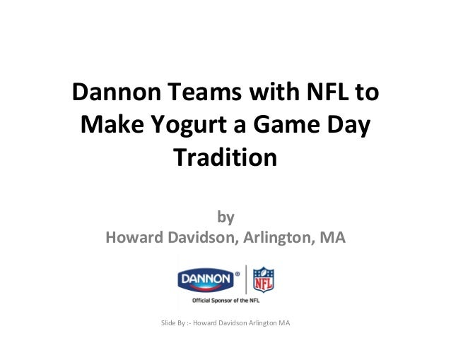 Dannon Teams with NFL to  Make Yogurt a Game Day  Tradition  by  Howard Davidson, Arlington, MA  Slide By :- Howard Davids...