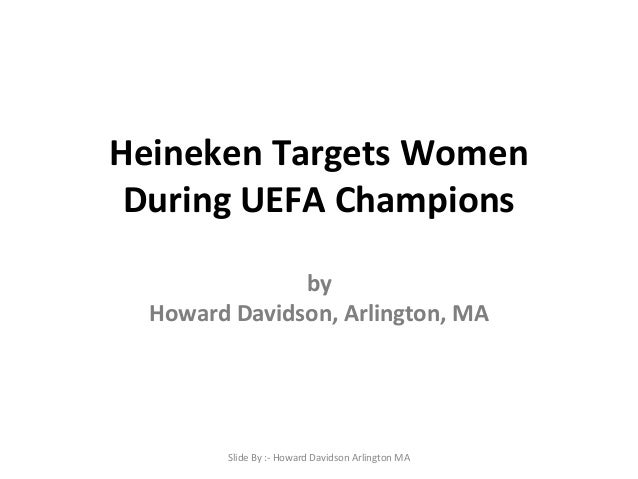 Heineken Targets Women During UEFA Champions by Howard Davidson, Arlington, MA Slide By :- Howard Davidson Arlington MA