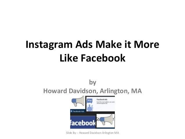 Instagram Ads Make it More  Like Facebook  by  Howard Davidson, Arlington, MA  Slide By :- Howard Davidson Arlington MA