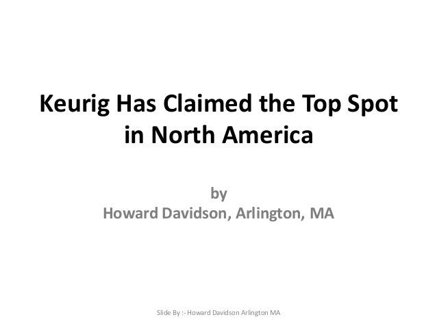 Keurig Has Claimed the Top Spot in North America by Howard Davidson, Arlington, MA Slide By :- Howard Davidson Arlington MA